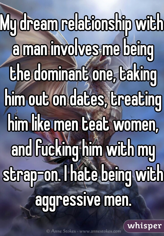 My dream relationship with a man involves me being the dominant one, taking him out on dates, treating him like men teat women, and fucking him with my strap-on. I hate being with aggressive men.
