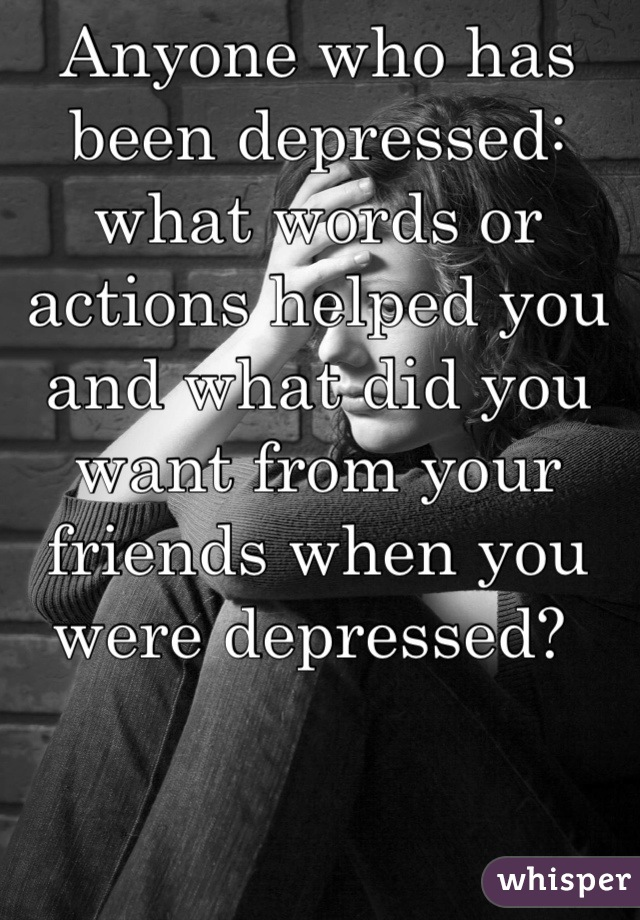 Anyone who has been depressed: what words or actions helped you and what did you want from your friends when you were depressed?