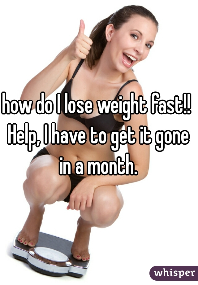 how do I lose weight fast!! Help, I have to get it gone in a month.