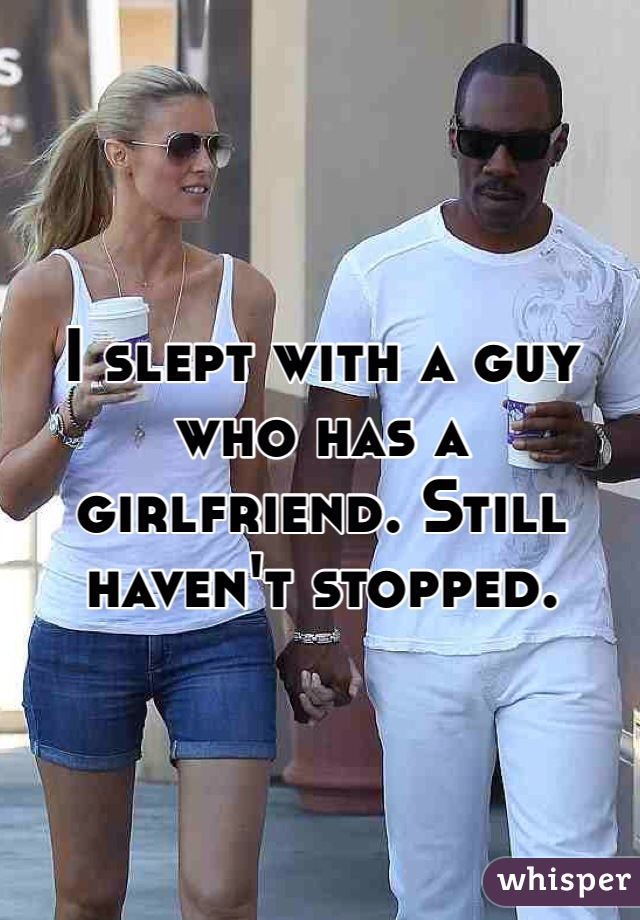 I slept with a guy who has a girlfriend. Still haven't stopped.