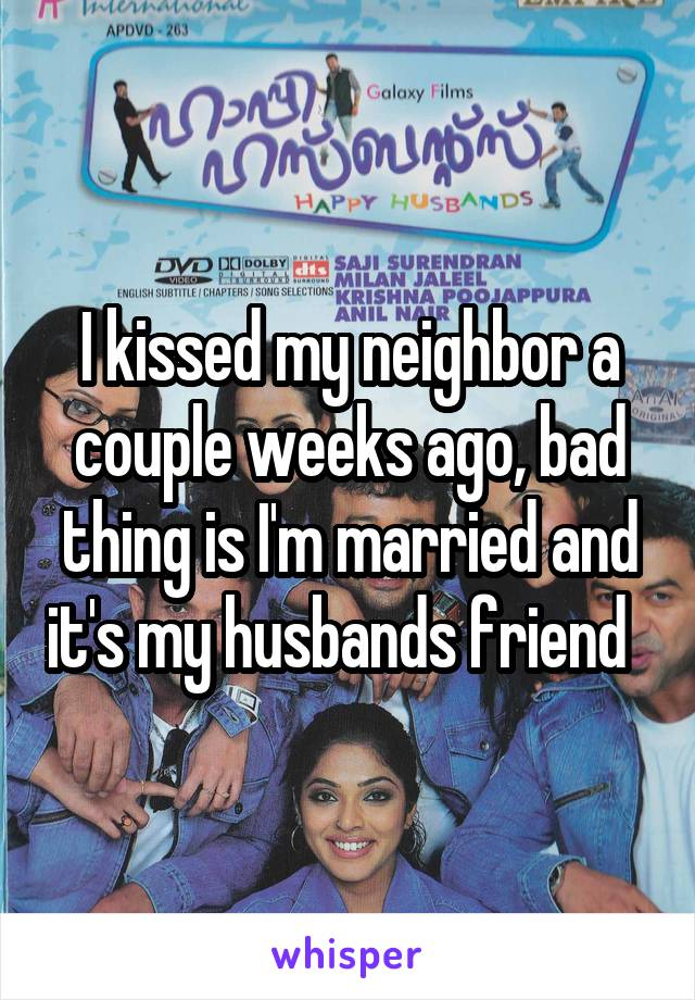 I kissed my neighbor a couple weeks ago, bad thing is I'm married and it's my husbands friend
