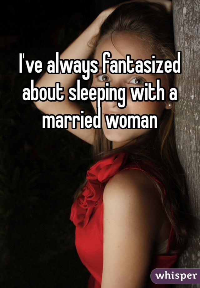 I've always fantasized about sleeping with a married woman