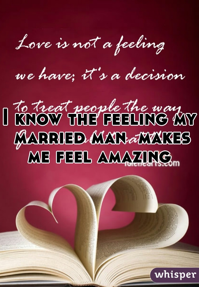 I know the feeling my married man  makes me feel amazing