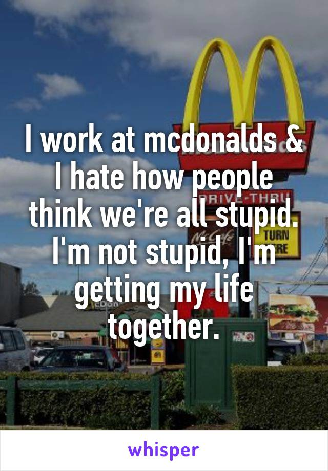 I work at mcdonalds & I hate how people think we're all stupid. I'm not stupid, I'm getting my life together.