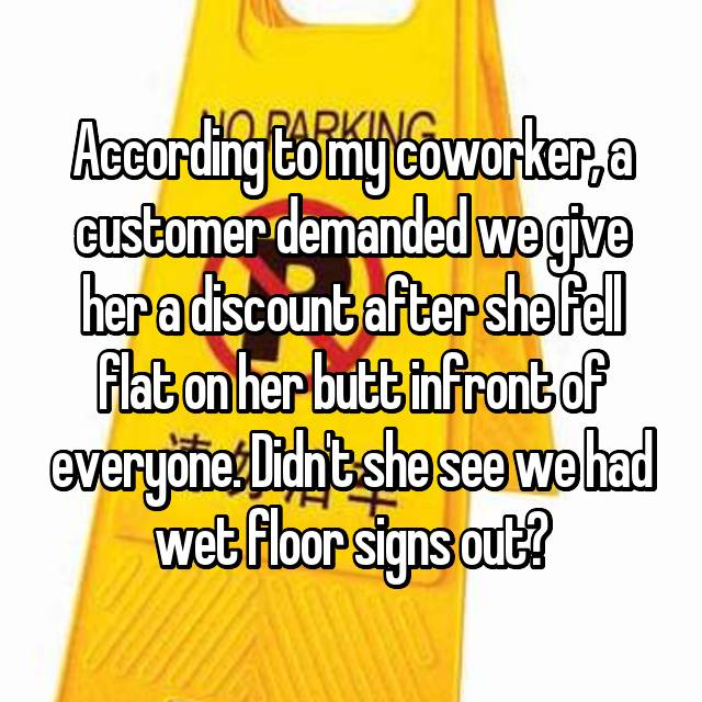 According to my coworker, a customer demanded we give her a discount after she fell flat on her butt infront of everyone. Didn't she see we had wet floor signs out?