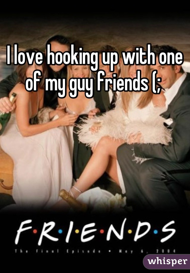 I love hooking up with one of my guy friends (;