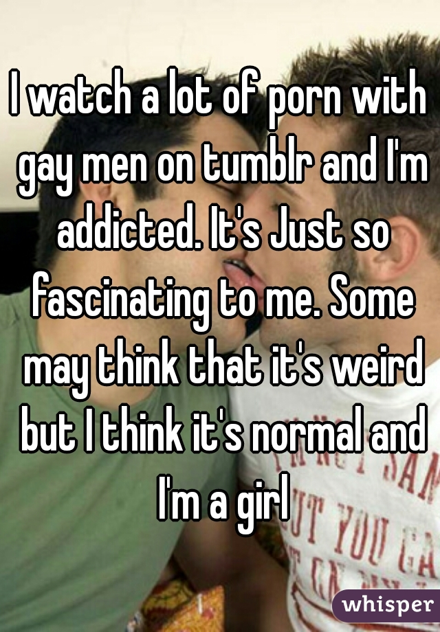 I watch a lot of porn with gay men on tumblr and I'm addicted. It's Just so fascinating to me. Some may think that it's weird but I think it's normal and I'm a girl