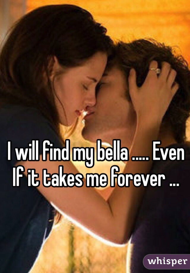 I will find my bella ..... Even If it takes me forever ...