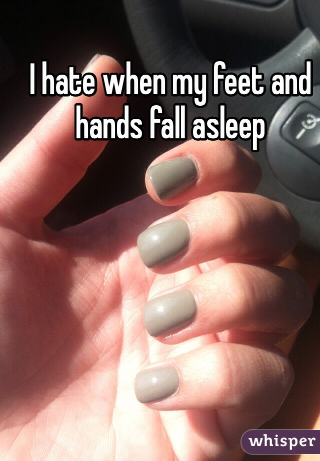 I hate when my feet and hands fall asleep