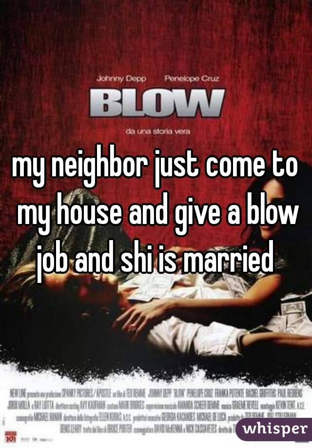 my neighbor just come to my house and give a blow job and shi is married