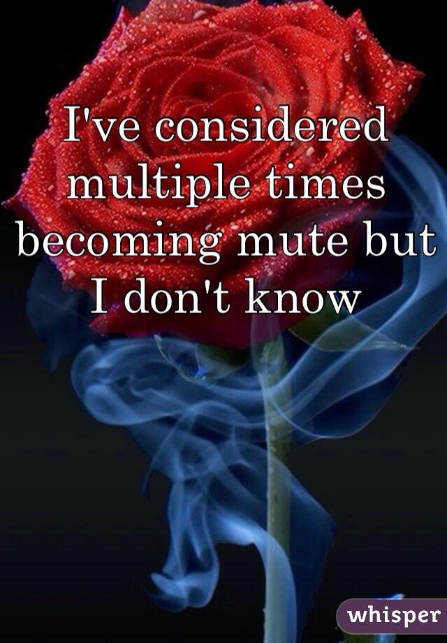 I've considered multiple times becoming mute but I don't know