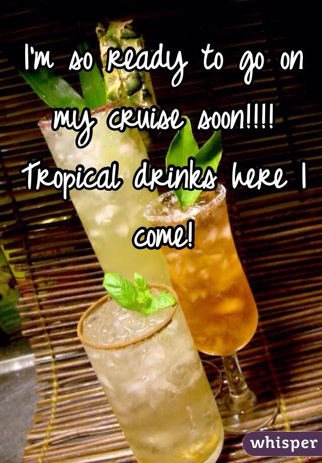 I'm so ready to go on my cruise soon!!!! Tropical drinks here I come!