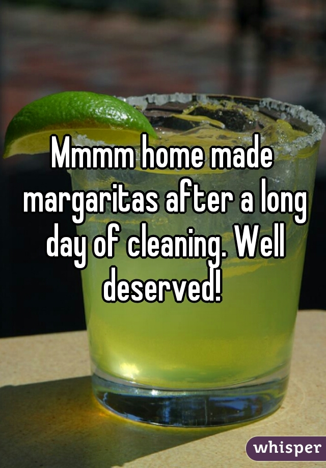 Mmmm home made margaritas after a long day of cleaning. Well deserved!