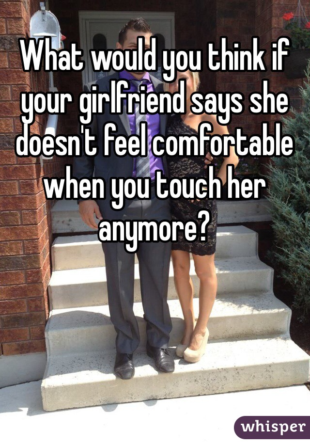 What would you think if your girlfriend says she doesn't feel comfortable when you touch her anymore?