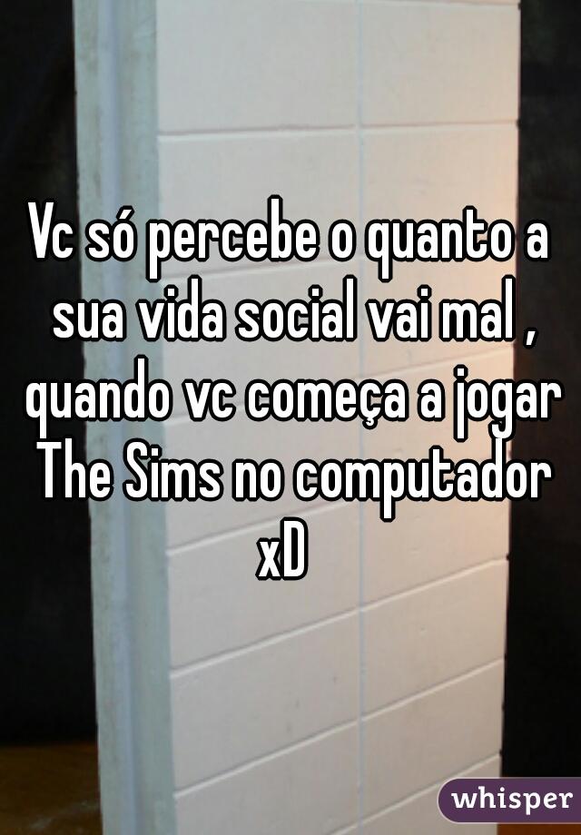 Vc só percebe o quanto a sua vida social vai mal , quando vc começa a jogar The Sims no computador xD