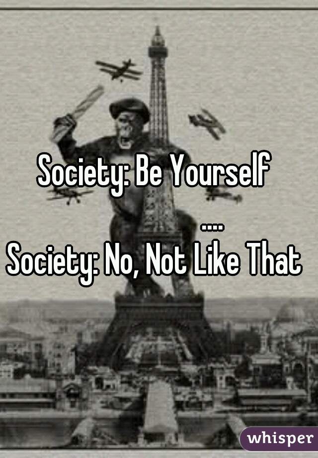 Society: Be Yourself                   .... Society: No, Not Like That