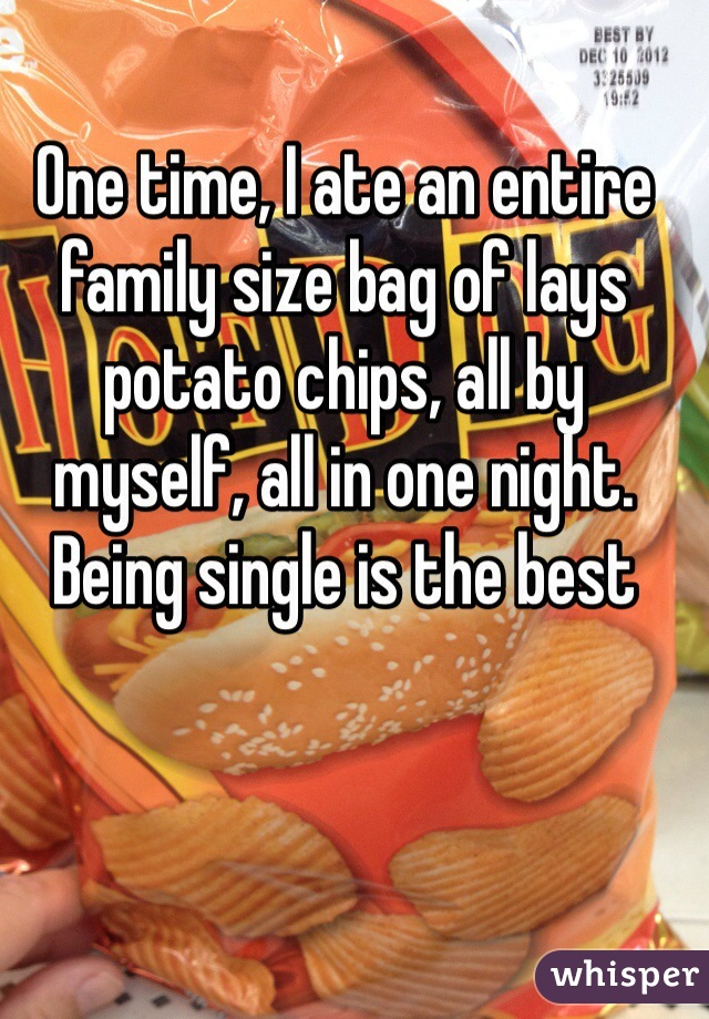 One time, I ate an entire family size bag of lays potato chips, all by myself, all in one night. Being single is the best