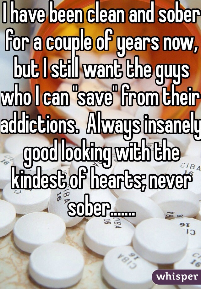 """I have been clean and sober for a couple of years now, but I still want the guys who I can """"save"""" from their addictions.  Always insanely good looking with the kindest of hearts; never sober......."""