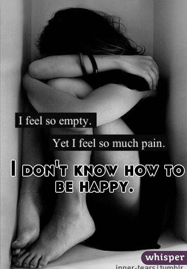 I don't know how to be happy.
