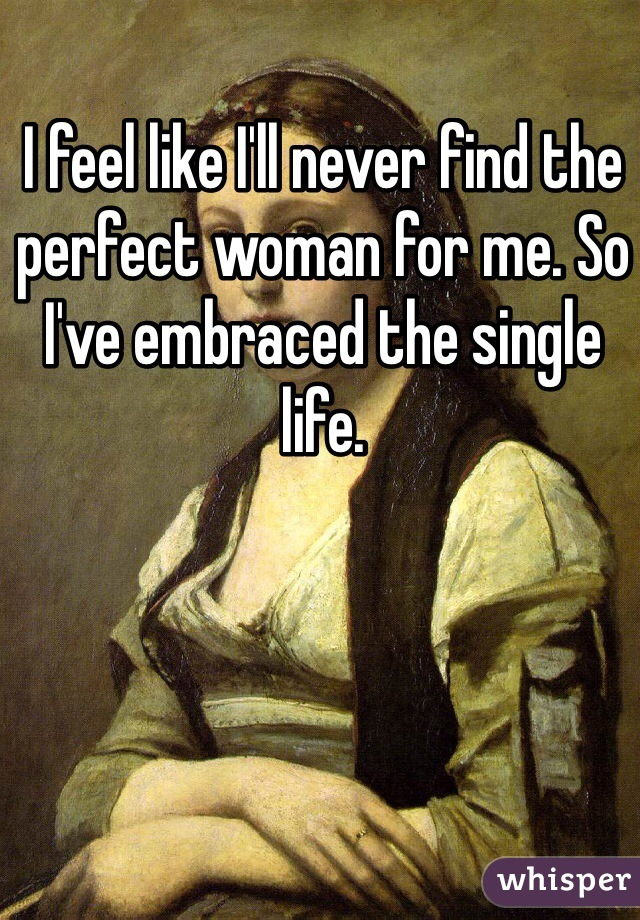 I feel like I'll never find the perfect woman for me. So I've embraced the single life.