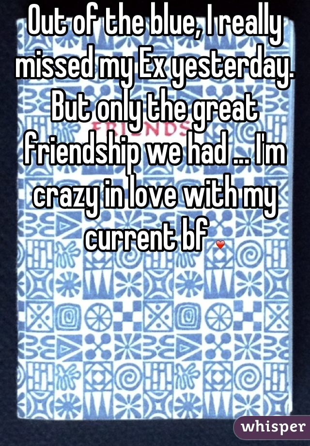 Out of the blue, I really missed my Ex yesterday. But only the great friendship we had ... I'm crazy in love with my current bf ❤