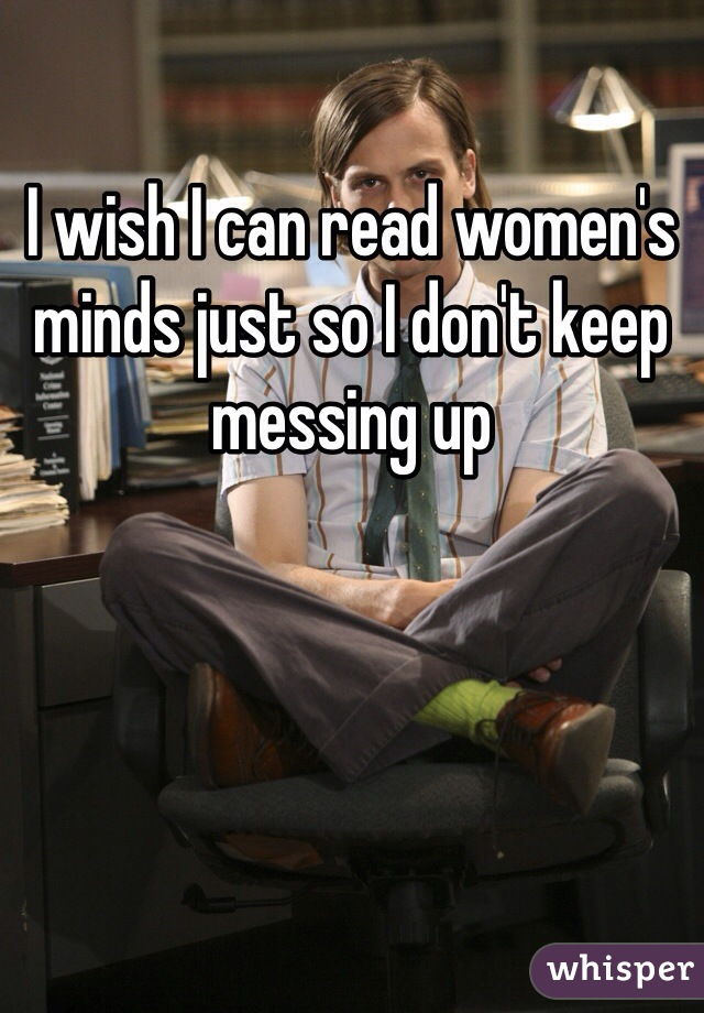 I wish I can read women's minds just so I don't keep messing up