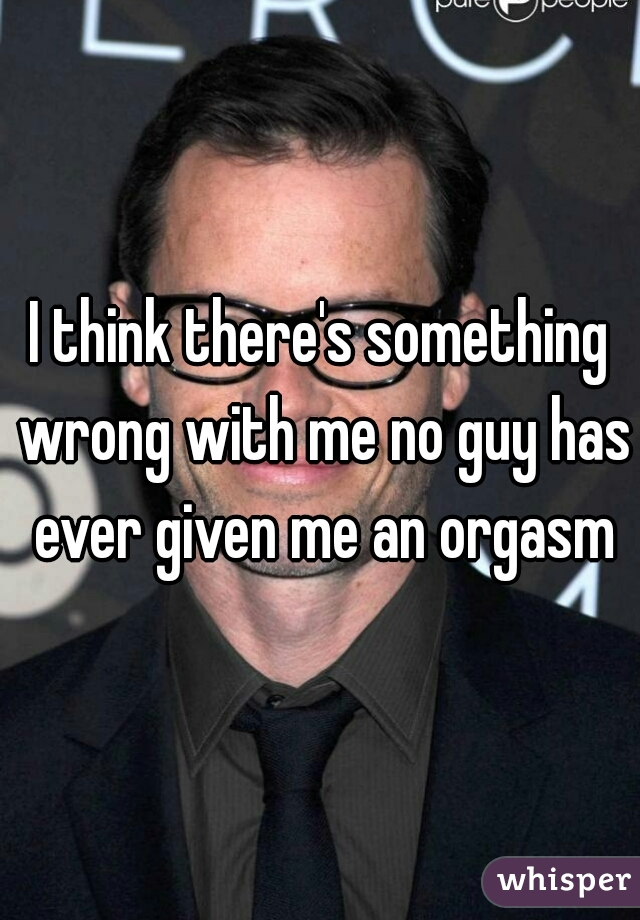 I think there's something wrong with me no guy has ever given me an orgasm