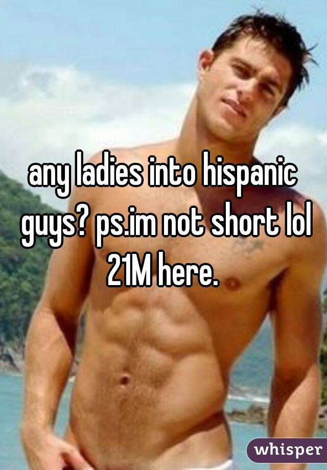 any ladies into hispanic guys? ps.im not short lol 21M here.
