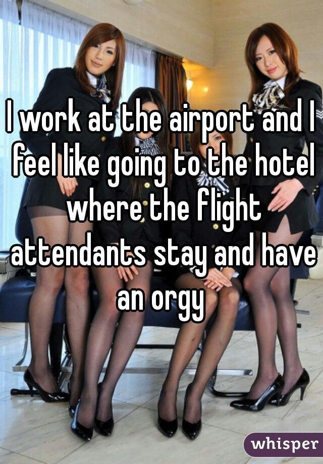 I work at the airport and I feel like going to the hotel where the flight attendants stay and have an orgy