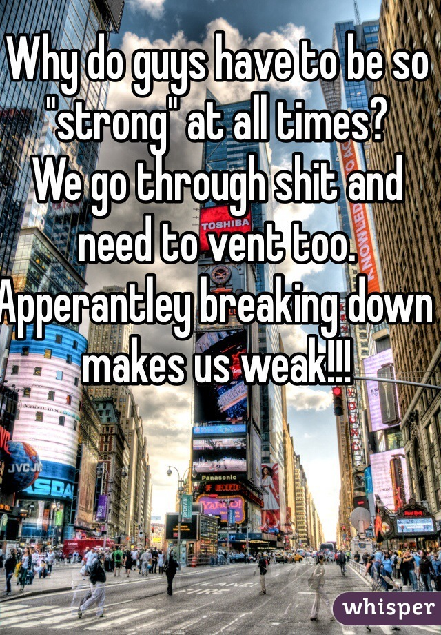 """Why do guys have to be so """"strong"""" at all times? We go through shit and need to vent too. Apperantley breaking down makes us weak!!!"""
