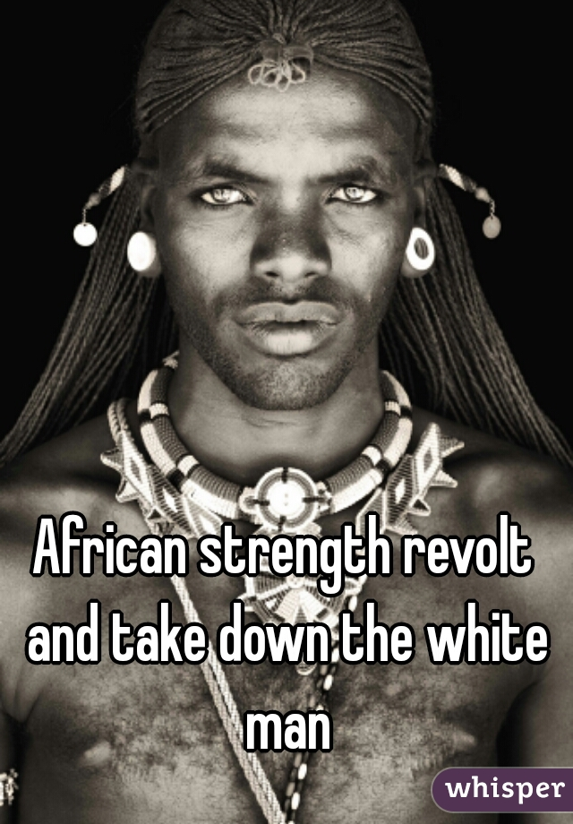 African strength revolt and take down the white man