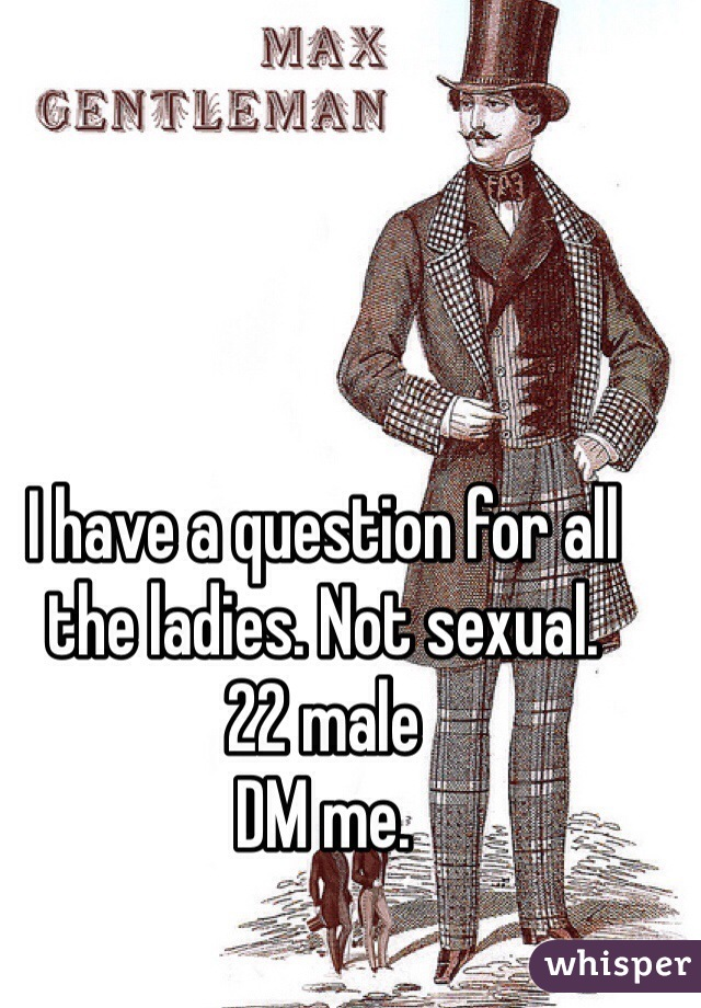 I have a question for all the ladies. Not sexual.  22 male DM me.