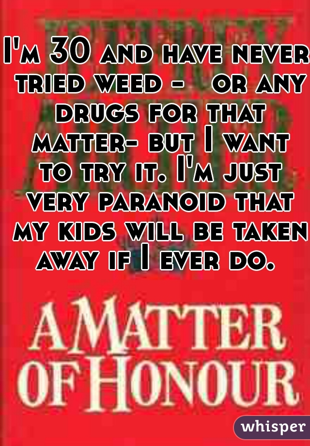 I'm 30 and have never tried weed -   or any drugs for that matter- but I want to try it. I'm just very paranoid that my kids will be taken away if I ever do.
