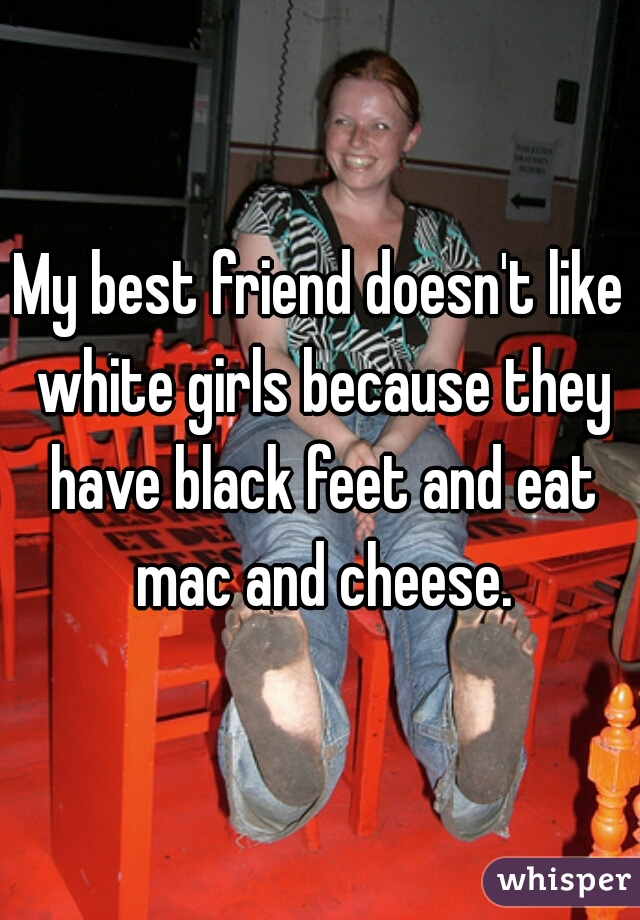 My best friend doesn't like white girls because they have black feet and eat mac and cheese.