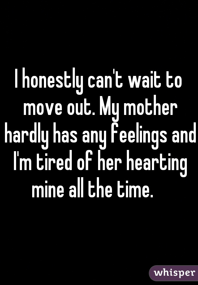 I honestly can't wait to move out. My mother hardly has any feelings and I'm tired of her hearting mine all the time.