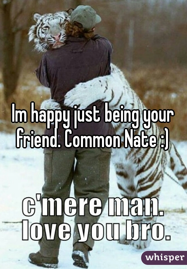 Im happy just being your friend. Common Nate :)