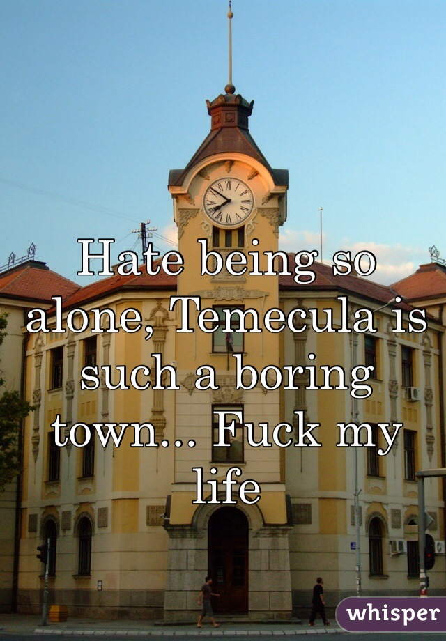 Hate being so alone, Temecula is such a boring town... Fuck my life