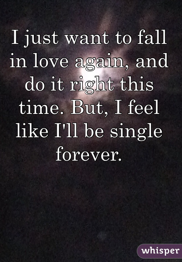 I just want to fall in love again, and do it right this time. But, I feel like I'll be single forever.