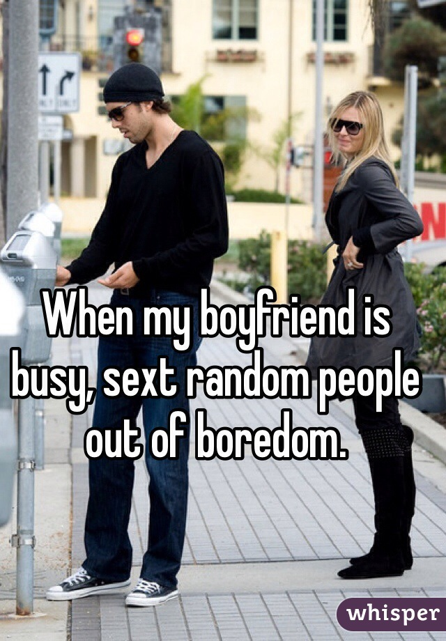 When my boyfriend is busy, sext random people out of boredom.