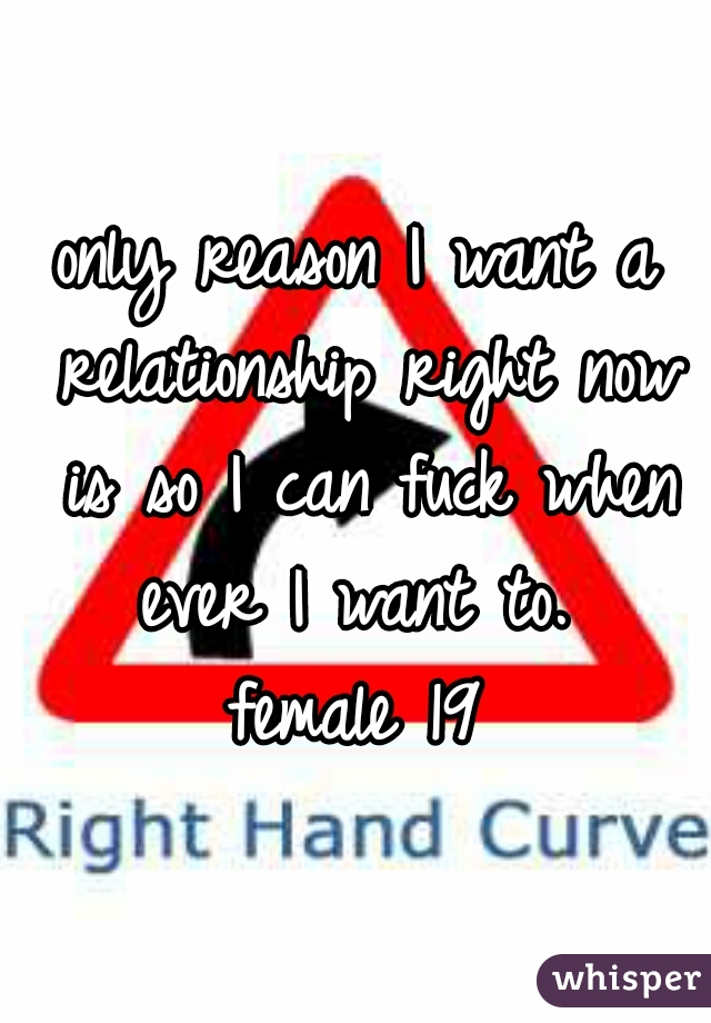 only reason I want a relationship right now is so I can fuck when ever I want to.  female 19