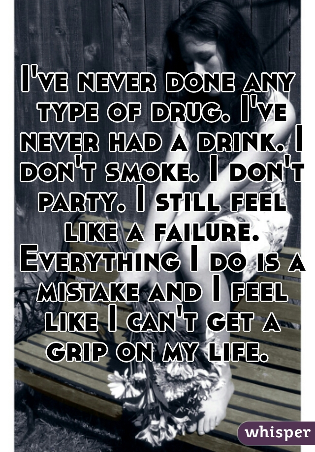 I've never done any type of drug. I've never had a drink. I don't smoke. I don't party. I still feel like a failure. Everything I do is a mistake and I feel like I can't get a grip on my life.