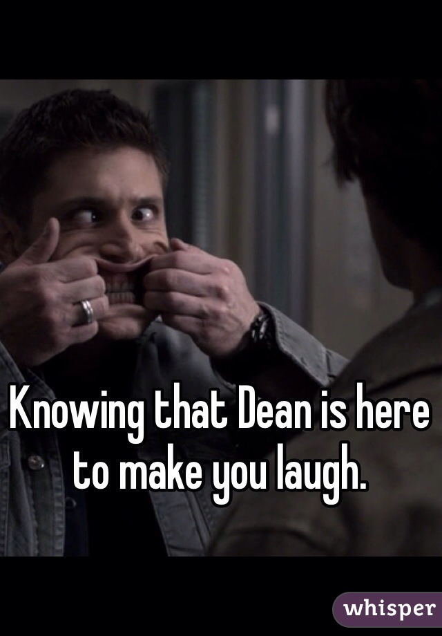 Knowing that Dean is here to make you laugh.