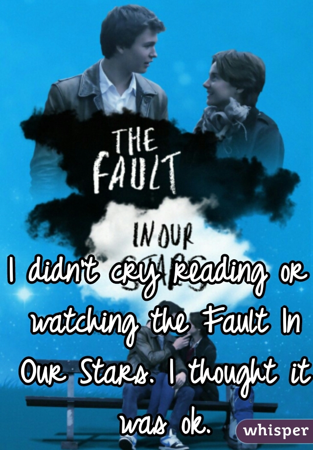 I didn't cry reading or watching the Fault In Our Stars. I thought it was ok.