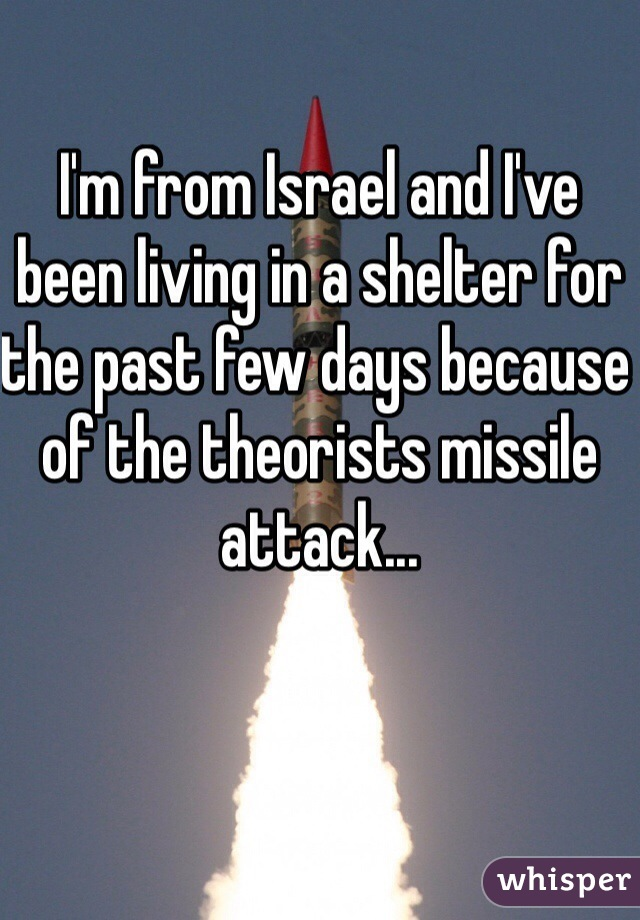 I'm from Israel and I've been living in a shelter for the past few days because of the theorists missile attack...