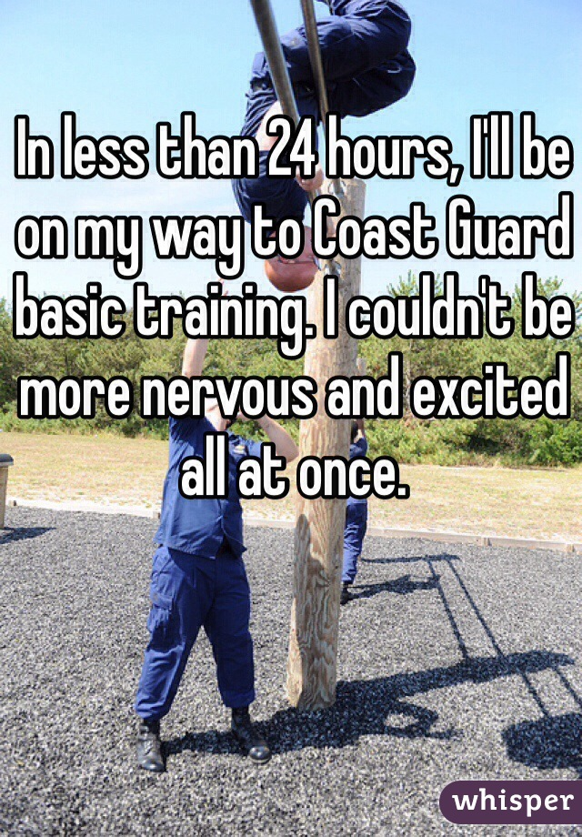 In less than 24 hours, I'll be on my way to Coast Guard basic training. I couldn't be more nervous and excited all at once.