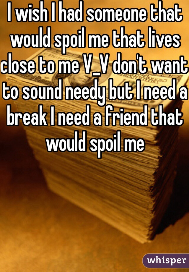 I wish I had someone that would spoil me that lives close to me V_V don't want to sound needy but I need a break I need a friend that would spoil me