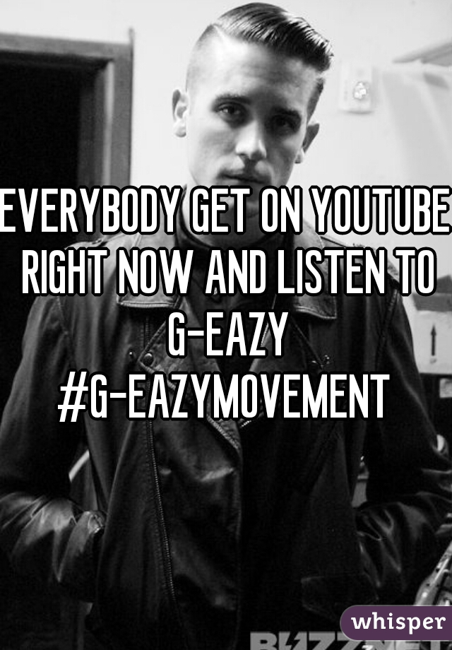 EVERYBODY GET ON YOUTUBE RIGHT NOW AND LISTEN TO G-EAZY #G-EAZYMOVEMENT