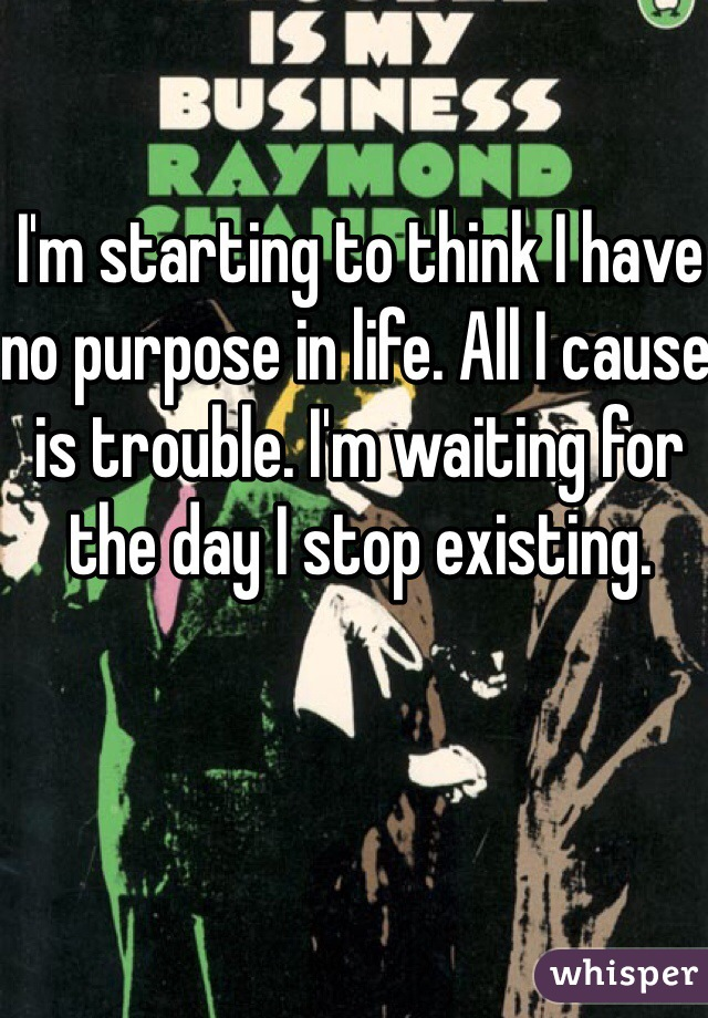 I'm starting to think I have no purpose in life. All I cause is trouble. I'm waiting for the day I stop existing.