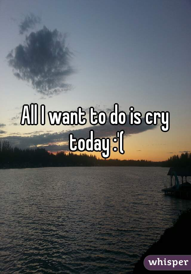 All I want to do is cry today :'(