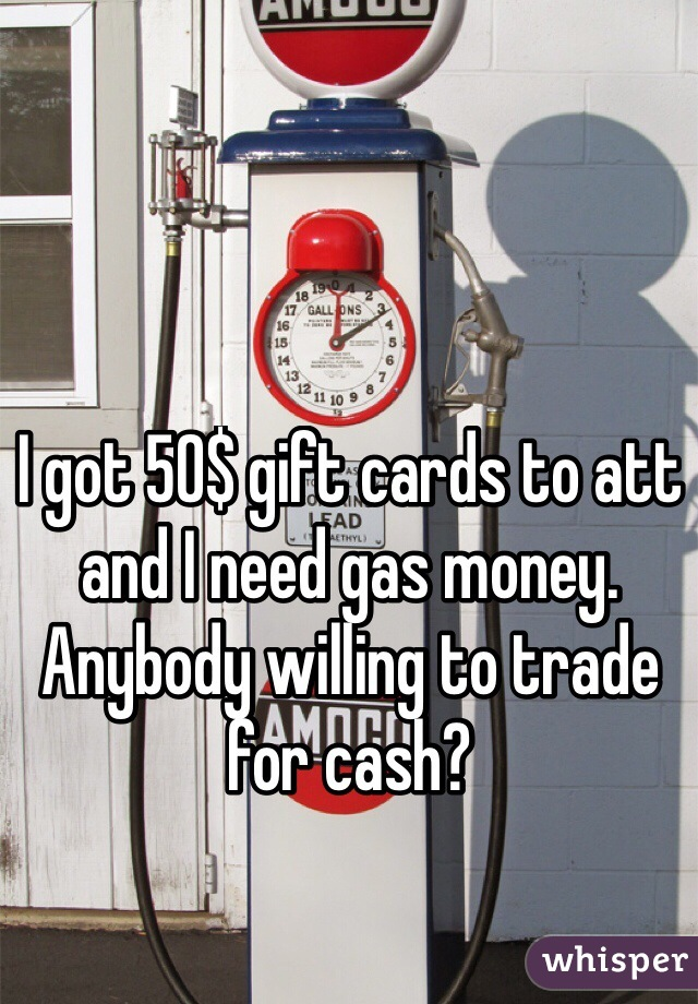 I got 50$ gift cards to att and I need gas money. Anybody willing to trade for cash?